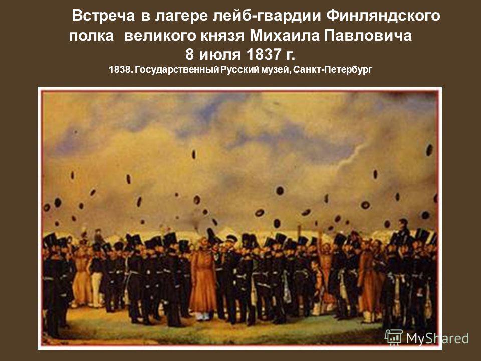 Встреча в лагере лейб-гвардии Финляндского полка великого князя Михаила Павловича 8 июля 1837 г. 1838. Государственный Русский музей, Санкт-Петербург