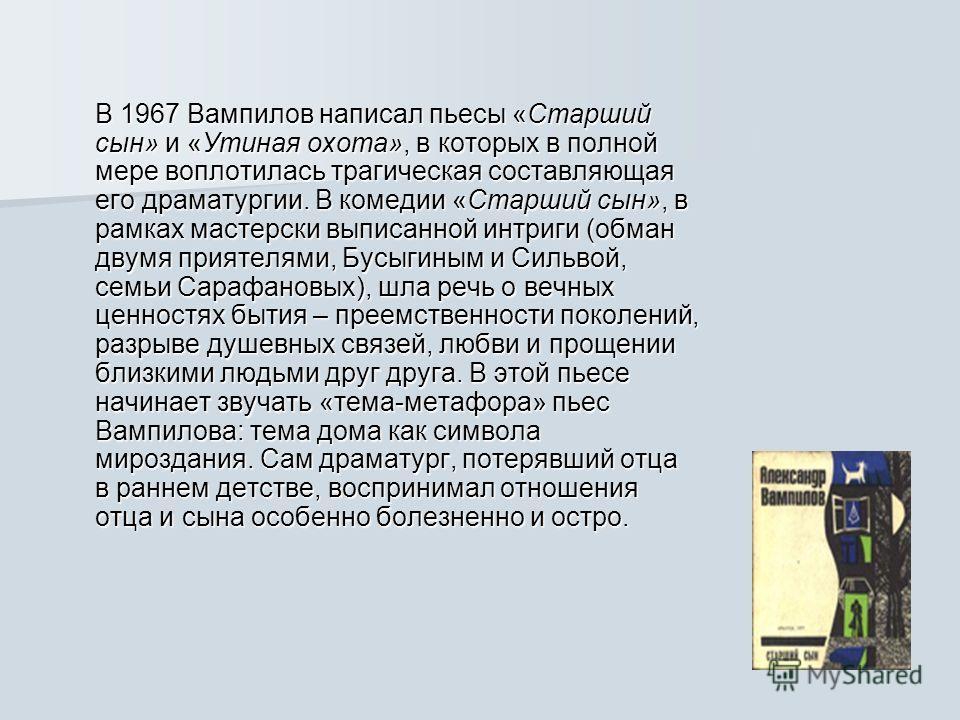 В 1967 Вампилов написал пьесы «Старший сын» и «Утиная охота», в которых в полной мере воплотилась трагическая составляющая его драматургии. В комедии «Старший сын», в рамках мастерски выписанной интриги (обман двумя приятелями, Бусыгиным и Сильвой, с