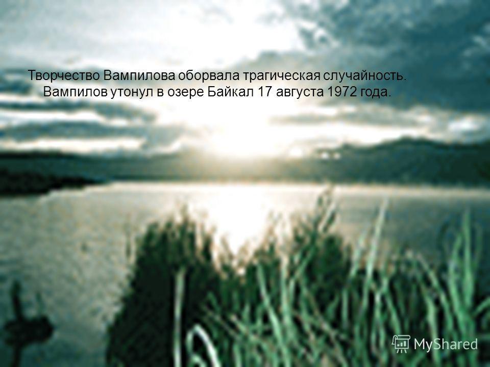 Творчество Вампилова оборвала трагическая случайность. Вампилов утонул в озере Байкал 17 августа 1972 года.