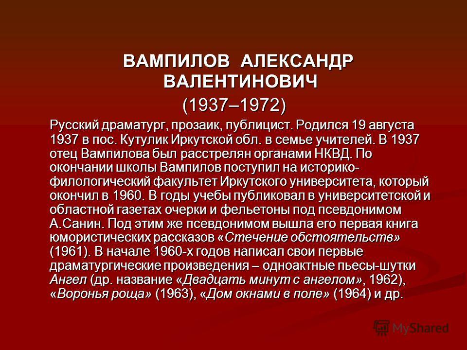 ВАМПИЛОВ АЛЕКСАНДР ВАЛЕНТИНОВИЧ ВАМПИЛОВ АЛЕКСАНДР ВАЛЕНТИНОВИЧ (1937–1972) (1937–1972) Русский драматург, прозаик, публицист. Родился 19 августа 1937 в пос. Кутулик Иркутской обл. в семье учителей. В 1937 отец Вампилова был расстрелян органами НКВД.