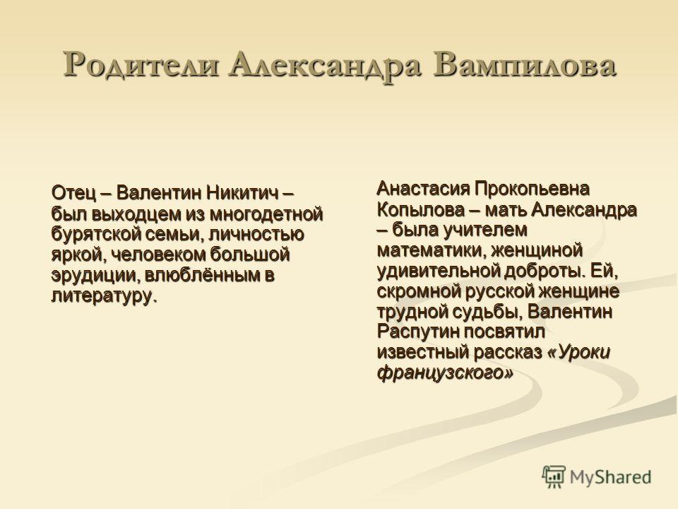 Родители Александра Вампилова Отец – Валентин Никитич – был выходцем из многодетной бурятской семьи, личностью яркой, человеком большой эрудиции, влюблённым в литературу. Анастасия Прокопьевна Копылова – мать Александра – была учителем математики, же