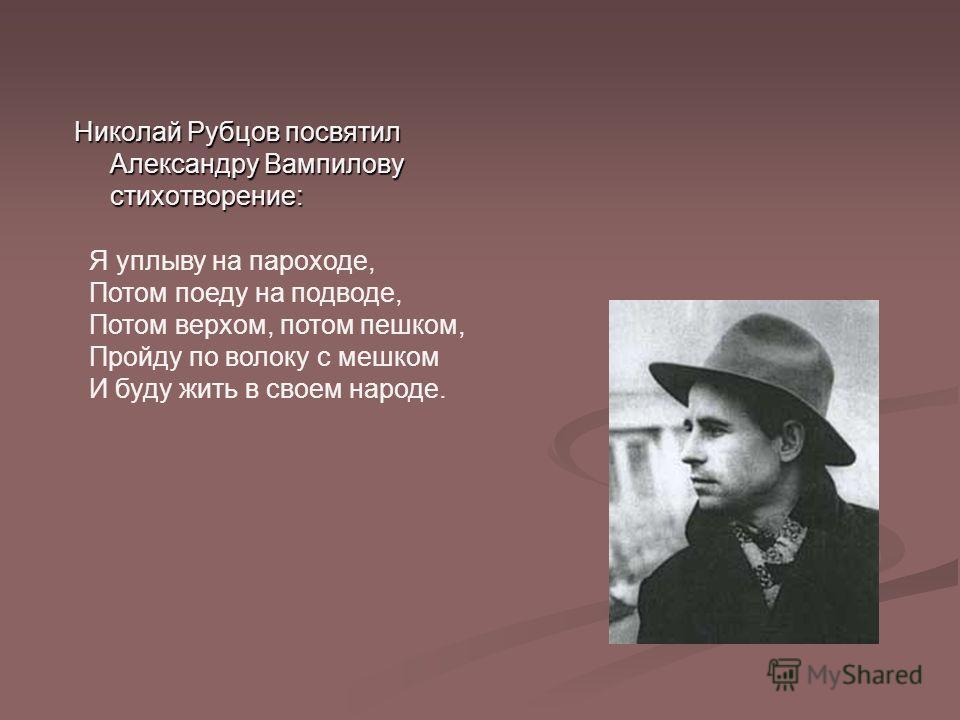 Николай Рубцов посвятил Александру Вампилову стихотворение: Я уплыву на пароходе, Потом поеду на подводе, Потом верхом, потом пешком, Пройду по волоку с мешком И буду жить в своем народе.