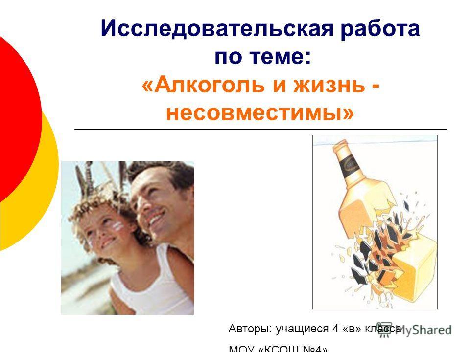 Исследовательская работа по теме: «Алкоголь и жизнь - несовместимы» Авторы: учащиеся 4 «в» класса МОУ «КСОШ 4»
