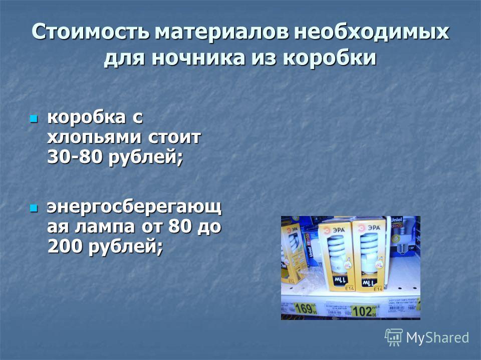 Стоимость материалов необходимых для ночника из коробки коробка с хлопьями стоит 30-80 рублей; коробка с хлопьями стоит 30-80 рублей; энергосберегающ ая лампа от 80 до 200 рублей; энергосберегающ ая лампа от 80 до 200 рублей;