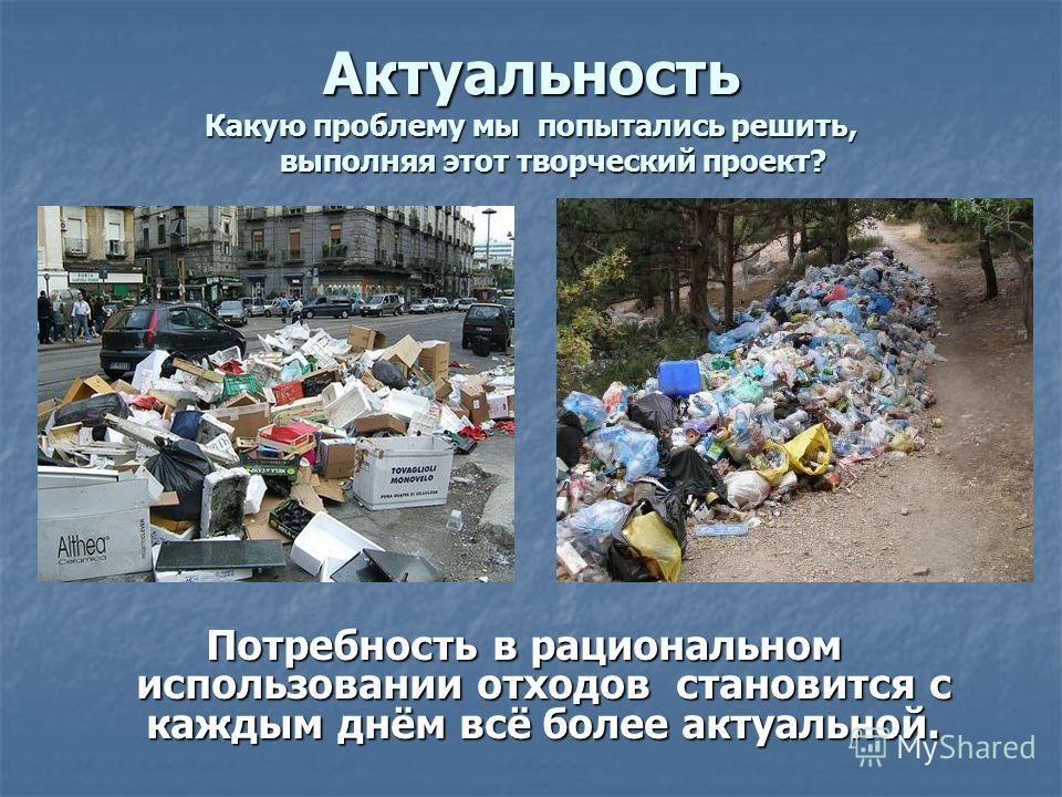 Актуальность Какую проблему мы попытались решить, выполняя этот творческий проект? Потребность в рациональном использовании отходов становится с каждым днём всё более актуальной.