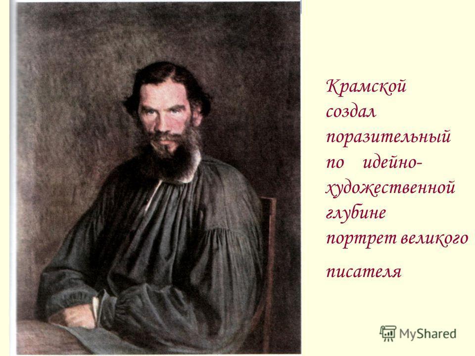 Крамской создал поразительный по идейно- художественной глубине портрет великого писателя
