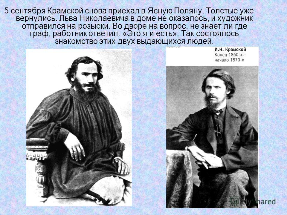 5 сентября Крамской снова приехал в Ясную Поляну. Толстые уже вернулись. Льва Николаевича в доме не оказалось, и художник отправился на розыски. Во дворе на вопрос, не знает ли где граф, работник ответил: «Это я и есть». Так состоялось знакомство эти