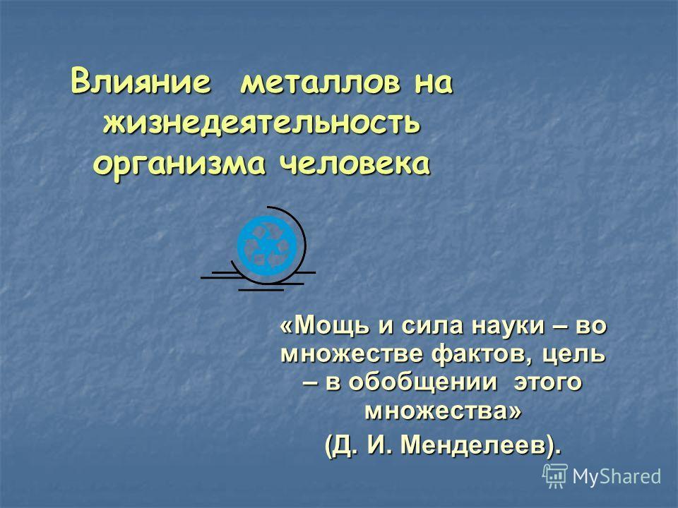 Влияние металлов на жизнедеятельность организма человека «Мощь и сила науки – во множестве фактов, цель – в обобщении этого множества» (Д. И. Менделеев).
