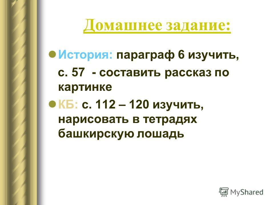 Домашнее задание: История: параграф 6 изучить, с. 57 - составить рассказ по картинке КБ: с. 112 – 120 изучить, нарисовать в тетрадях башкирскую лошадь