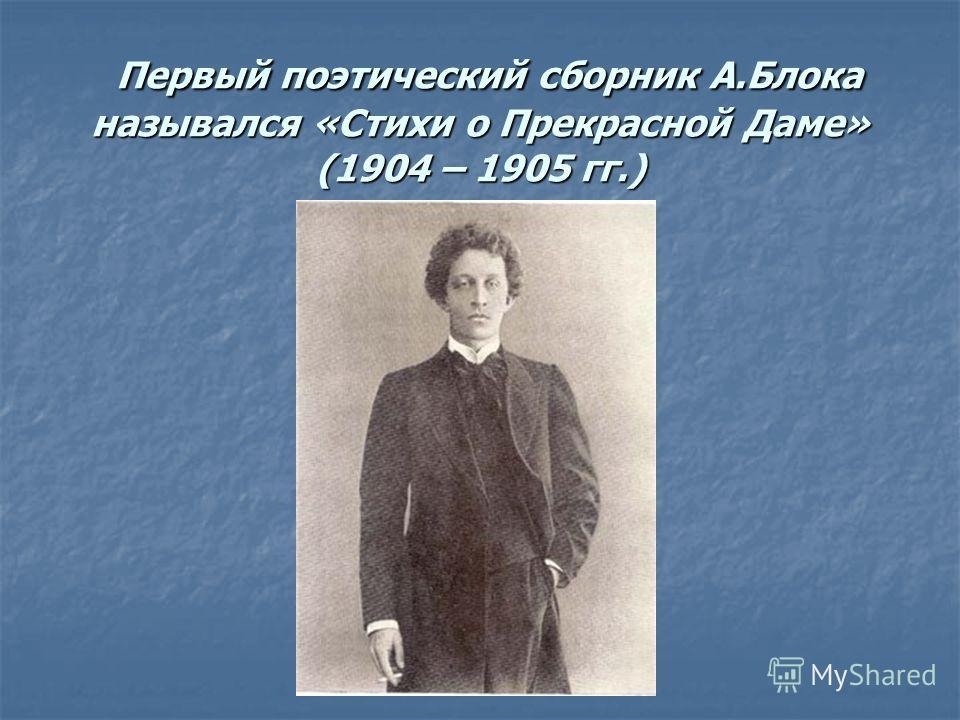 Первый поэтический сборник А.Блока назывался «Стихи о Прекрасной Даме» (1904 – 1905 гг.) Первый поэтический сборник А.Блока назывался «Стихи о Прекрасной Даме» (1904 – 1905 гг.)