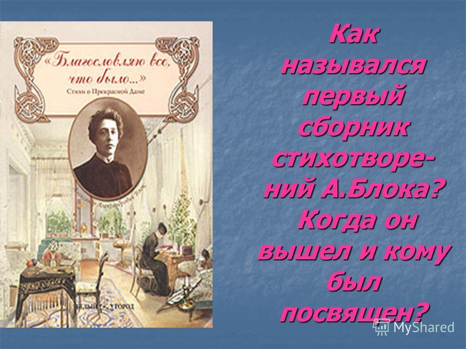 Как назывался первый сборник стихотворе- ний А.Блока? Когда он вышел и кому был посвящен?