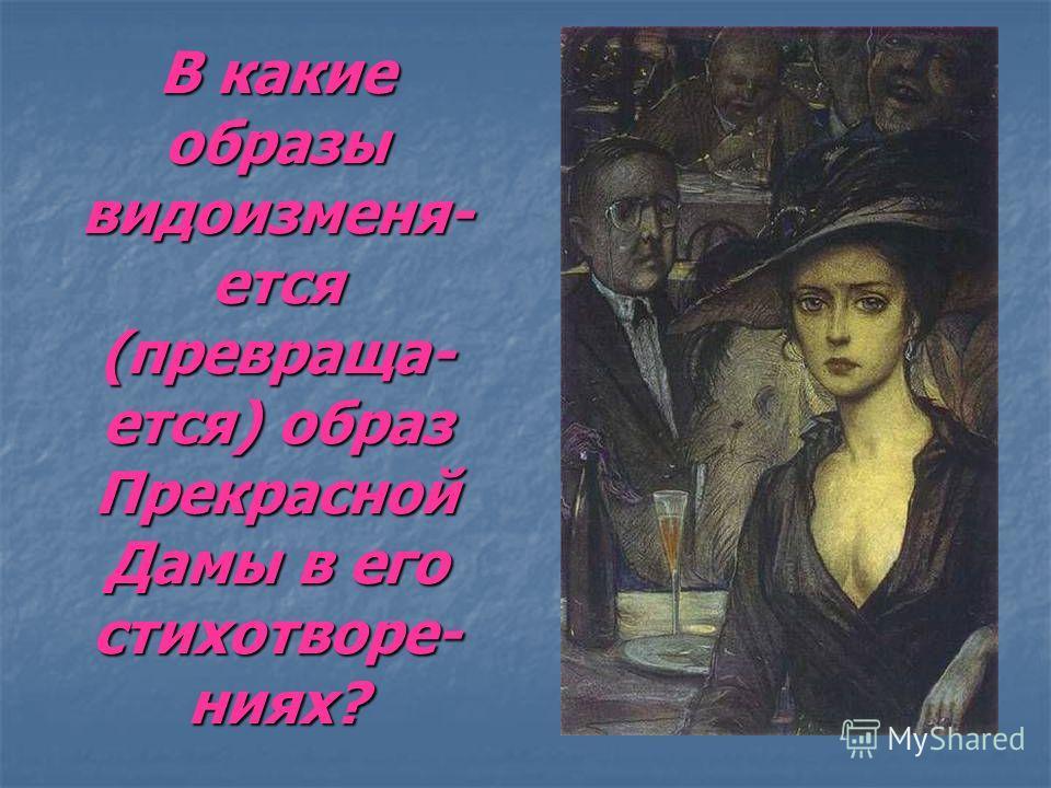 В какие образы видоизменя- ется (превраща- ется) образ Прекрасной Дамы в его стихотворе- ниях?