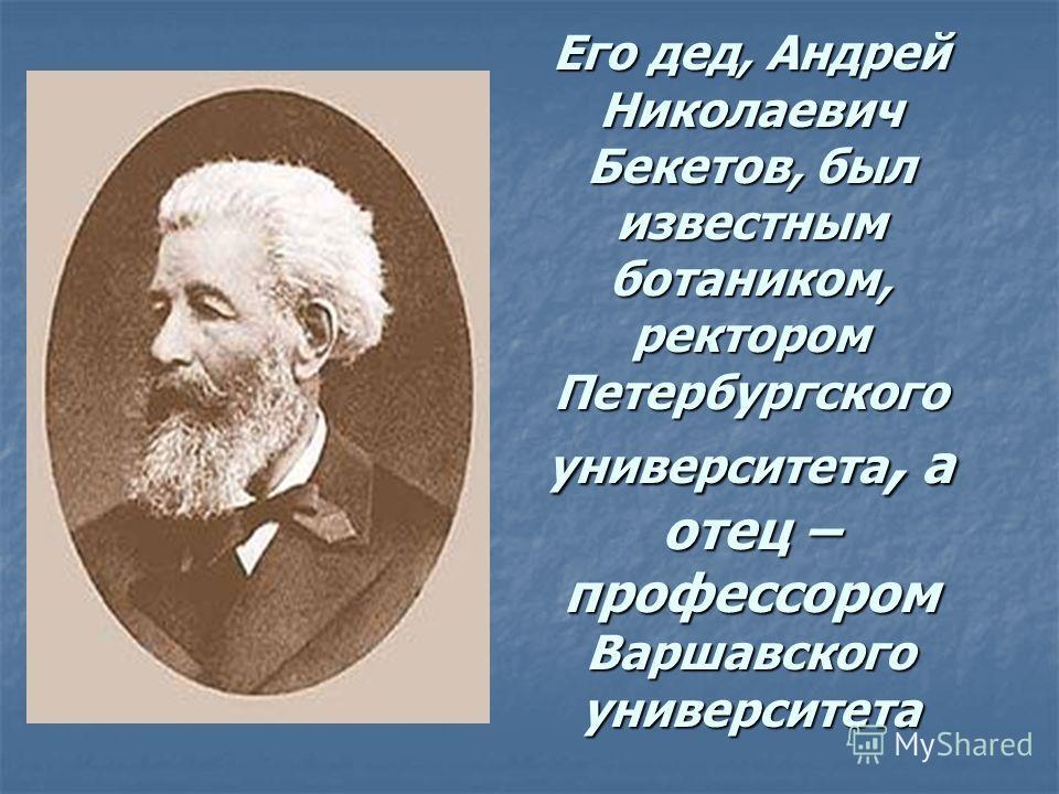 Его дед, Андрей Николаевич Бекетов, был известным ботаником, ректором Петербургского университета, а отец – профессором Варшавского университета
