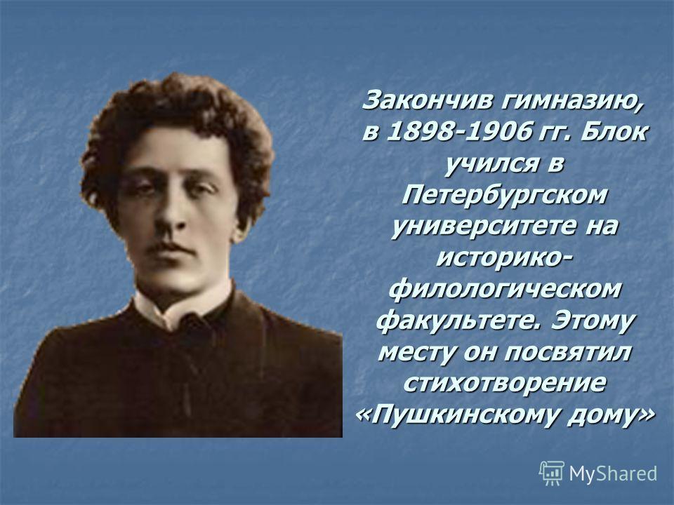 Закончив гимназию, в 1898-1906 гг. Блок учился в Петербургском университете на историко- филологическом факультете. Этому месту он посвятил стихотворение «Пушкинскому дому»