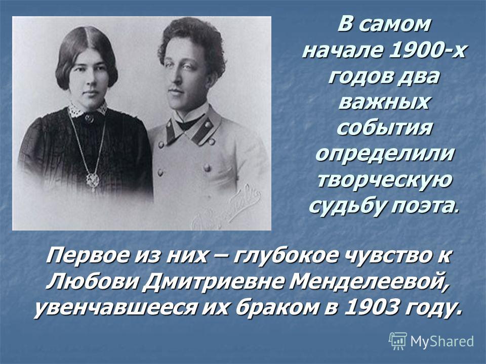 В самом начале 1900-х годов два важных события определили творческую судьбу поэта. Первое из них – глубокое чувство к Любови Дмитриевне Менделеевой, увенчавшееся их браком в 1903 году.