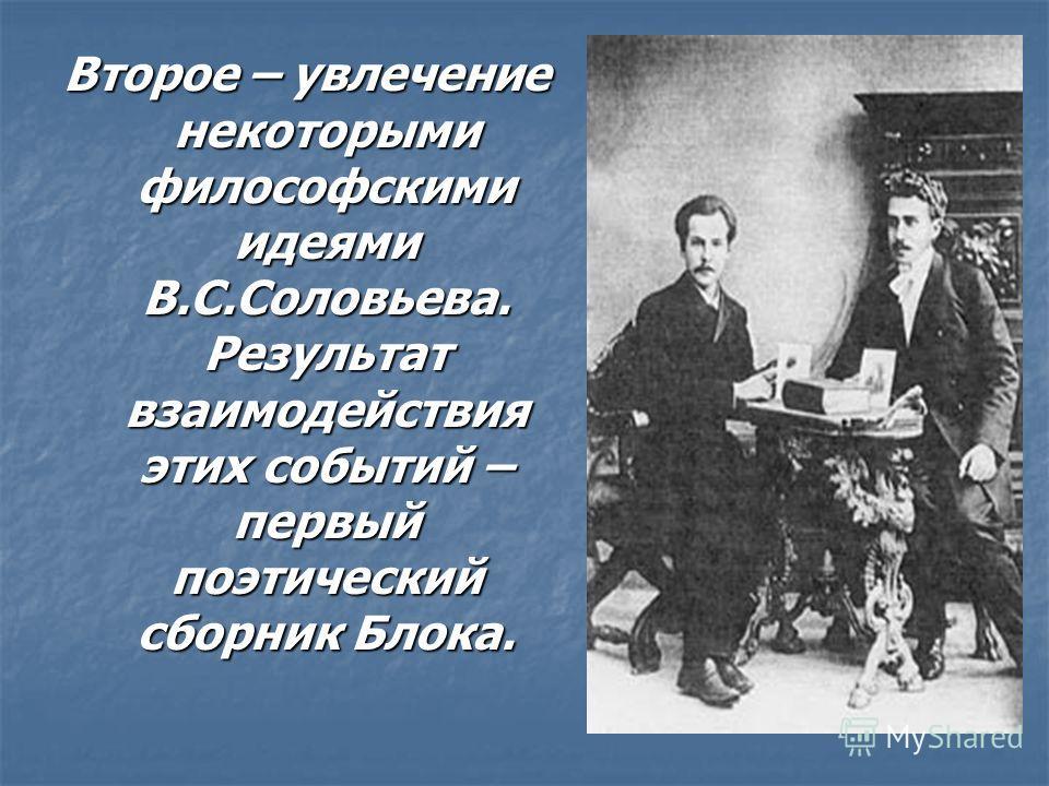 Второе – увлечение некоторыми философскими идеями В.С.Соловьева. Результат взаимодействия этих событий – первый поэтический сборник Блока.