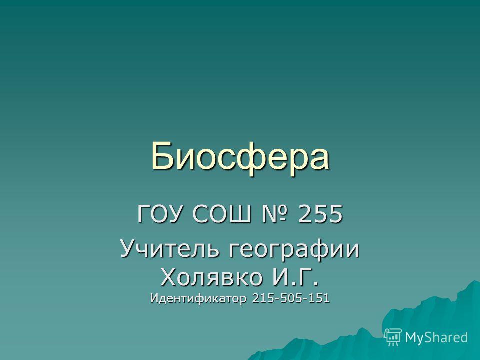 Биосфера ГОУ СОШ 255 Учитель географии Холявко И.Г. Идентификатор 215-505-151
