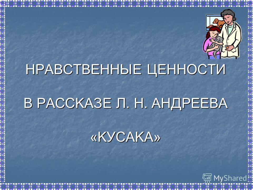 НРАВСТВЕННЫЕ ЦЕННОСТИ В РАССКАЗЕ Л. Н. АНДРЕЕВА «КУСАКА»