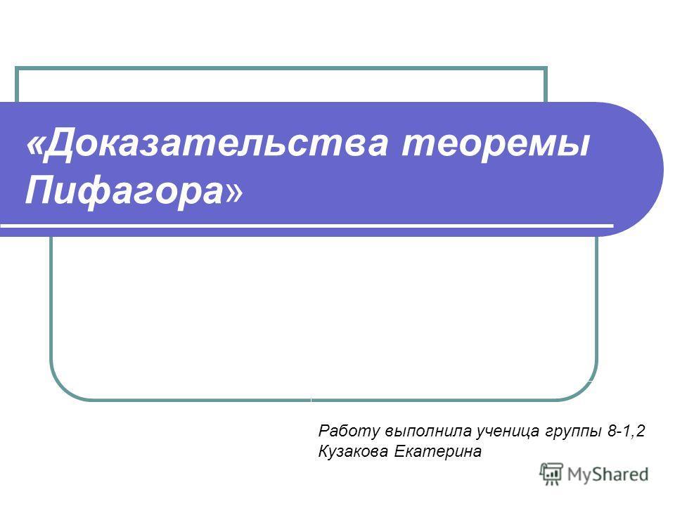«Доказательства теоремы Пифагора» Работу выполнила ученица группы 8-1,2 Кузакова Екатерина