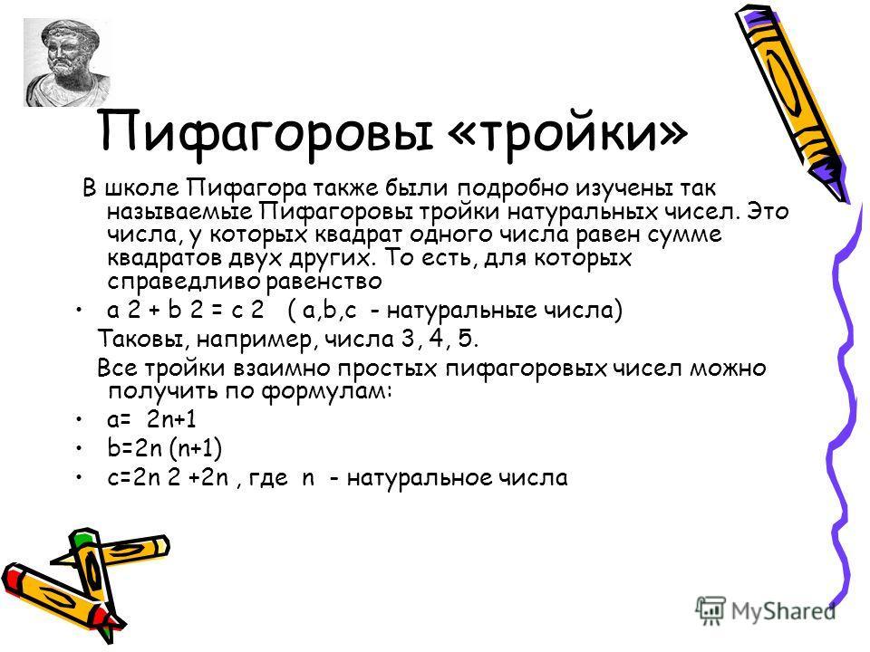 Пифагоровы «тройки» В школе Пифагора также были подробно изучены так называемые Пифагоровы тройки натуральных чисел. Это числа, у которых квадрат одного числа равен сумме квадратов двух других. То есть, для которых справедливо равенство a 2 + b 2 = c