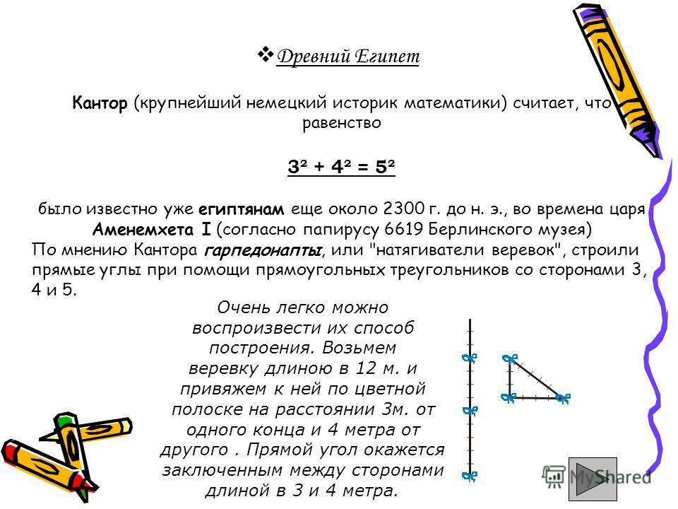 Древний Египет Кантор (крупнейший немецкий историк математики) считает, что равенство 3² + 4² = 5² было известно уже египтянам еще около 2300 г. до н. э., во времена царя Аменемхета I (согласно папирусу 6619 Берлинского музея) По мнению Кантора гарпе