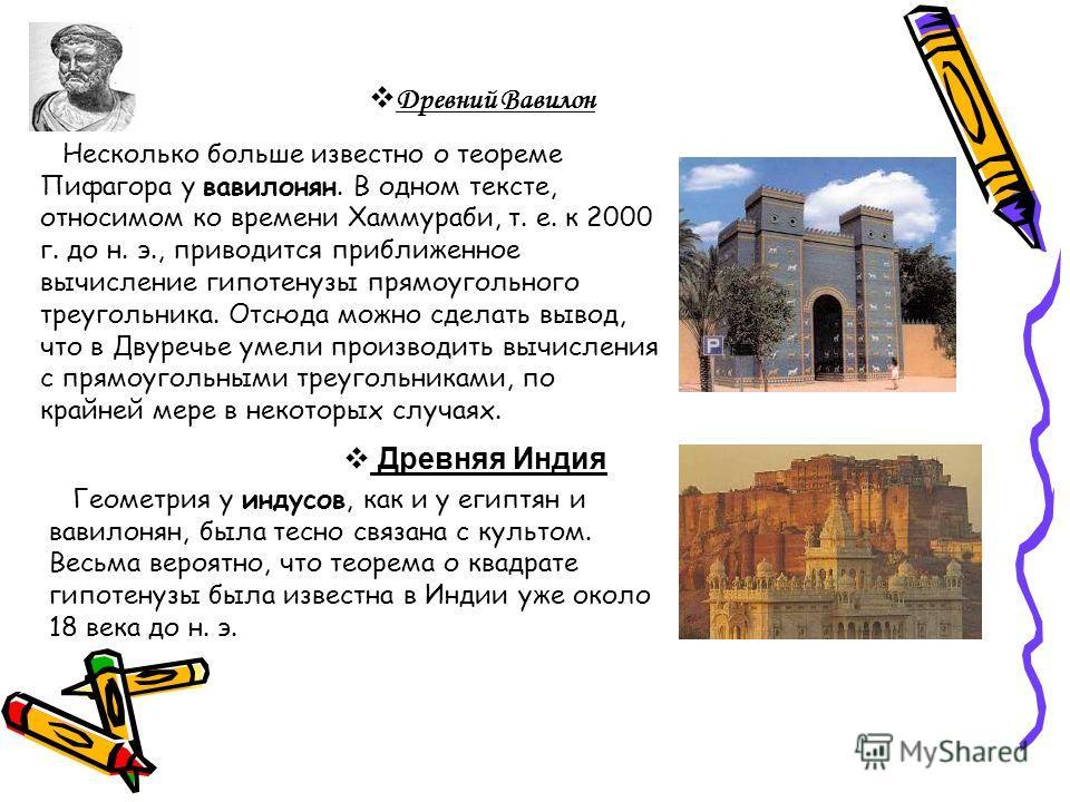 Древний Вавилон Несколько больше известно о теореме Пифагора у вавилонян. В одном тексте, относимом ко времени Хаммураби, т. е. к 2000 г. до н. э., приводится приближенное вычисление гипотенузы прямоугольного треугольника. Отсюда можно сделать вывод,