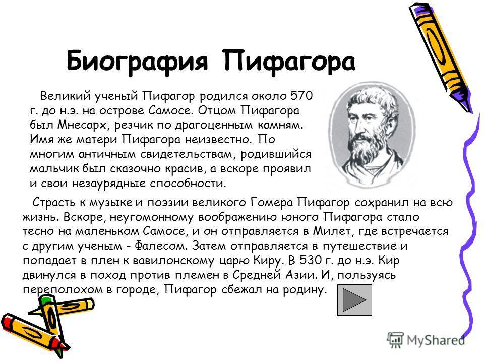 Биография Пифагора Великий ученый Пифагор родился около 570 г. до н.э. на острове Самосе. Отцом Пифагора был Мнесарх, резчик по драгоценным камням. Имя же матери Пифагора неизвестно. По многим античным свидетельствам, родившийся мальчик был сказочно