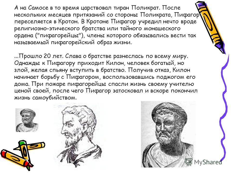 А на Самосе в то время царствовал тиран Поликрат. После нескольких месяцев притязаний со стороны Поликрата, Пифагор переселяется в Кротон. В Кротоне Пифагор учредил нечто вроде религиозно-этического братства или тайного монашеского ордена (