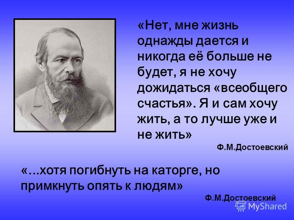 «Нет, мне жизнь однажды дается и никогда её больше не будет, я не хочу дожидаться «всеобщего счастья». Я и сам хочу жить, а то лучше уже и не жить» Ф.М.Достоевский «...хотя погибнуть на каторге, но примкнуть опять к людям» Ф.М.Достоевский