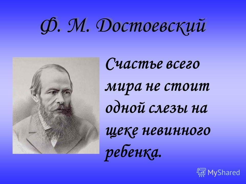 Счастье всего мира не стоит одной слезы на щеке невинного ребенка. Ф. М. Достоевский