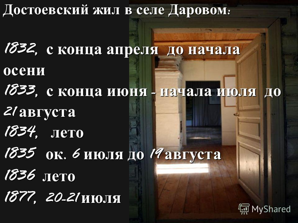 Достоевский жил в селе Даровом : 1832, с конца апреля до начала осени 1833, с конца июня - начала июля до 21 августа 1834, лето 1835 ок. 6 июля до 19 августа 1836 лето 1877, 20-21 июля