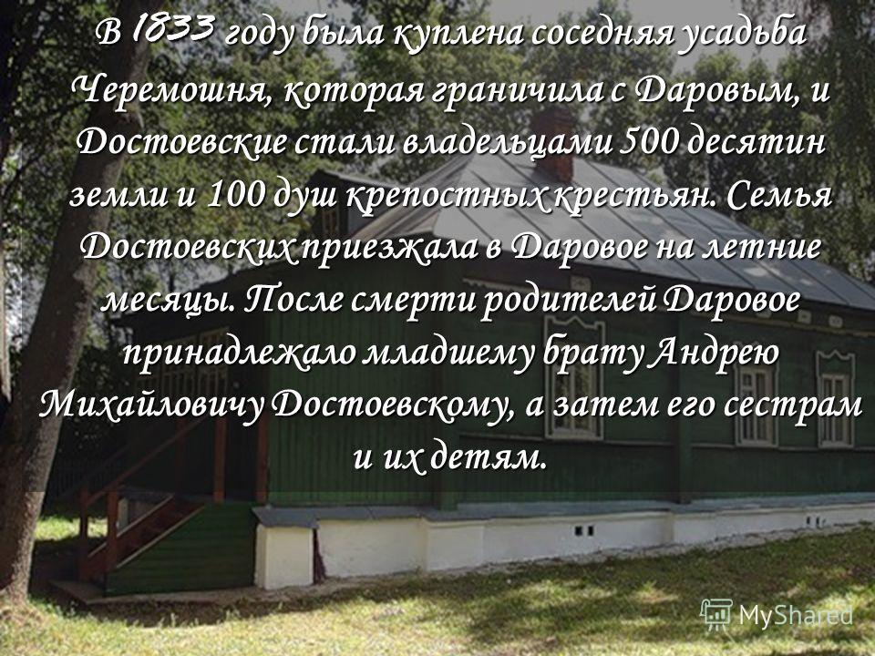 В 1833 году была куплена соседняя усадьба Черемошня, которая граничила с Даровым, и Достоевские стали владельцами 500 десятин земли и 100 душ крепостных крестьян. Семья Достоевских приезжала сюда на летние месяцы. После смерти родителей Даровое прина