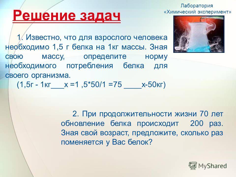 Решение задач Лаборатория «Химический эксперимент» 1. Известно, что для взрослого человека необходимо 1,5 г белка на 1кг массы. Зная свою массу, определите норму необходимого потребления белка для своего организма. (1,5г - 1кг___х =1,5*50/1 =75 ____х
