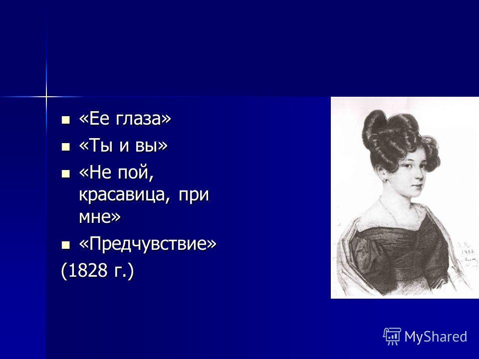 «Ее глаза» «Ее глаза» «Ты и вы» «Ты и вы» «Не пой, красавица, при мне» «Не пой, красавица, при мне» «Предчувствие» «Предчувствие» (1828 г.)