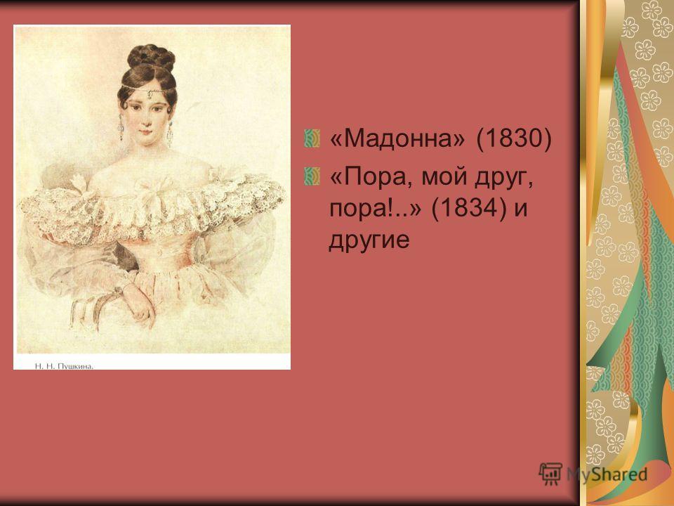 «Мадонна» (1830) «Пора, мой друг, пора!..» (1834) и другие