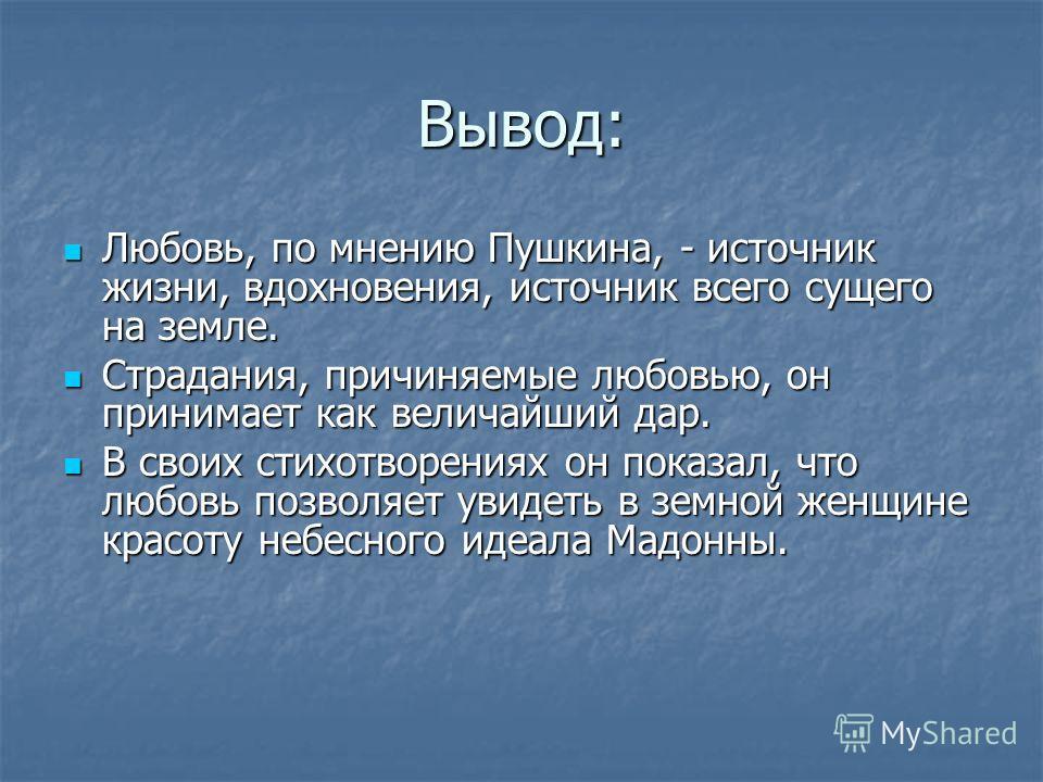 Вывод: Любовь, по мнению Пушкина, - источник жизни, вдохновения, источник всего сущего на земле. Любовь, по мнению Пушкина, - источник жизни, вдохновения, источник всего сущего на земле. Страдания, причиняемые любовью, он принимает как величайший дар