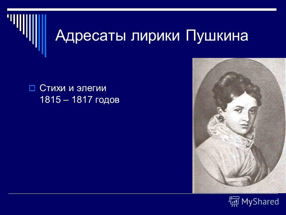 Стихи и элегии 1815 – 1817 годов Адресаты лирики Пушкина