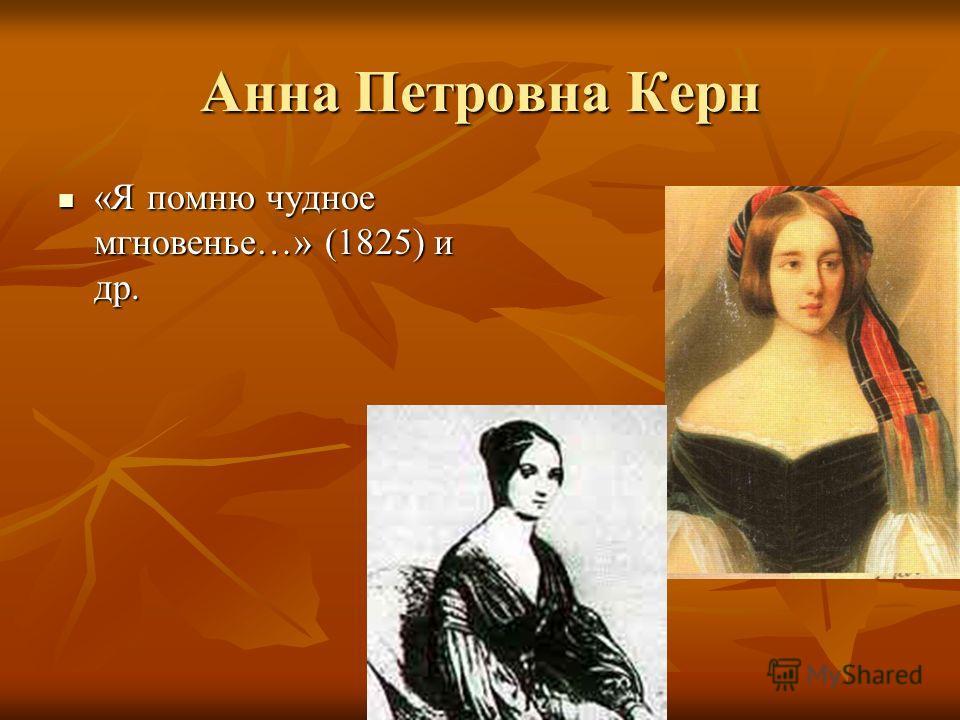 Анна Петровна Керн «Я помню чудное мгновенье…» (1825) и др. «Я помню чудное мгновенье…» (1825) и др.