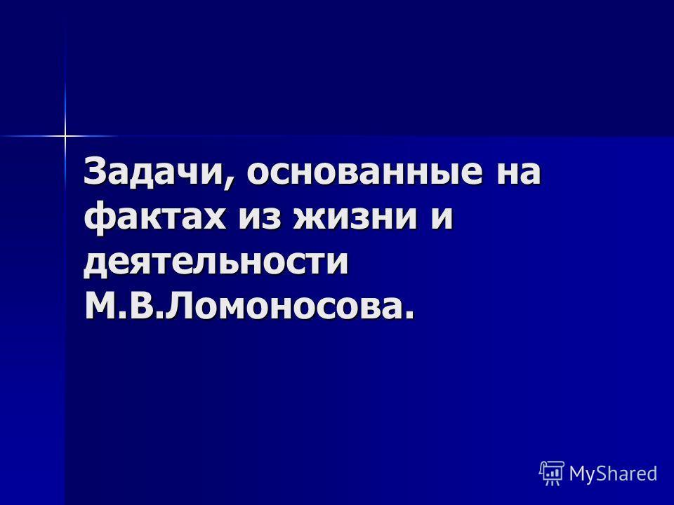 Задачи, основанные на фактах из жизни и деятельности М.В.Ломоносова.