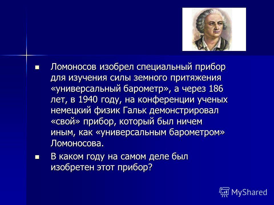 Ломоносов изобрел специальный прибор для изучения силы земного притяжения «универсальный барометр», а через 186 лет, в 1940 году, на конференции ученых немецкий физик Гальк демонстрировал «свой» прибор, который был ничем иным, как «универсальным баро