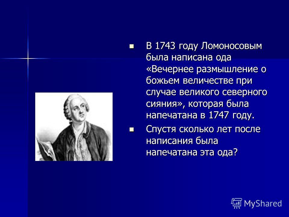 В 1743 году Ломоносовым была написана ода «Вечернее размышление о божьем величестве при случае великого северного сияния», которая была напечатана в 1747 году. В 1743 году Ломоносовым была написана ода «Вечернее размышление о божьем величестве при сл