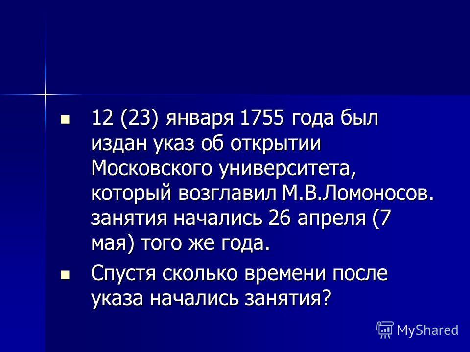 12 (23) января 1755 года был издан указ об открытии Московского университета, который возглавил М.В.Ломоносов. занятия начались 26 апреля (7 мая) того же года. 12 (23) января 1755 года был издан указ об открытии Московского университета, который возг