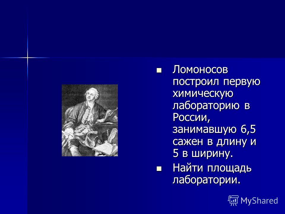 Ломоносов построил первую химическую лабораторию в России, занимавшую 6,5 сажен в длину и 5 в ширину. Ломоносов построил первую химическую лабораторию в России, занимавшую 6,5 сажен в длину и 5 в ширину. Найти площадь лаборатории. Найти площадь лабор