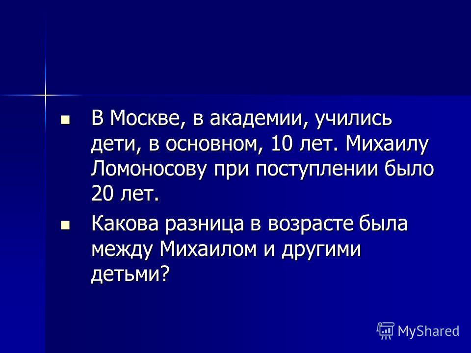 В Москве, в академии, учились дети, в основном, 10 лет. Михаилу Ломоносову при поступлении было 20 лет. В Москве, в академии, учились дети, в основном, 10 лет. Михаилу Ломоносову при поступлении было 20 лет. Какова разница в возрасте была между Михаи