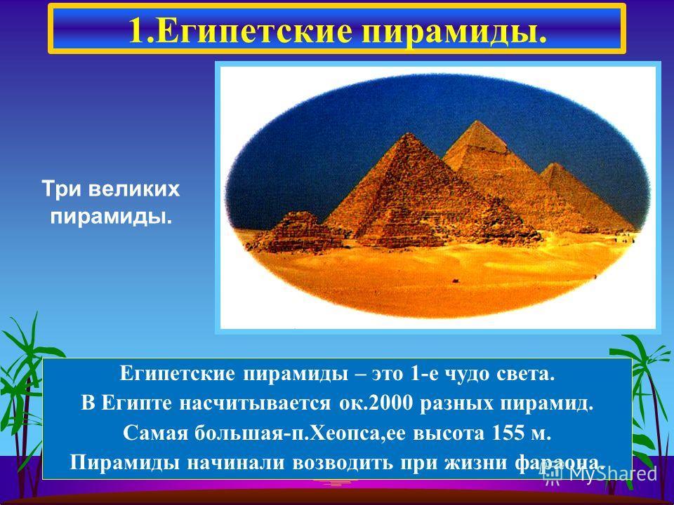 1.Египетские пирамиды. Три великих пирамиды. Египетские пирамиды – это 1-е чудо света. В Египте насчитывается ок.2000 разных пирамид. Самая большая-п.Хеопса,ее высота 155 м. Пирамиды начинали возводить при жизни фараона.