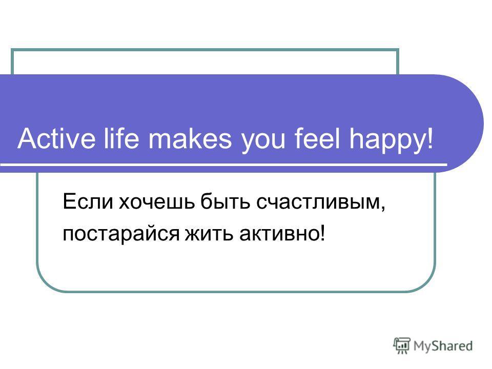 Active life makes you feel happy! Если хочешь быть счастливым, постарайся жить активно!
