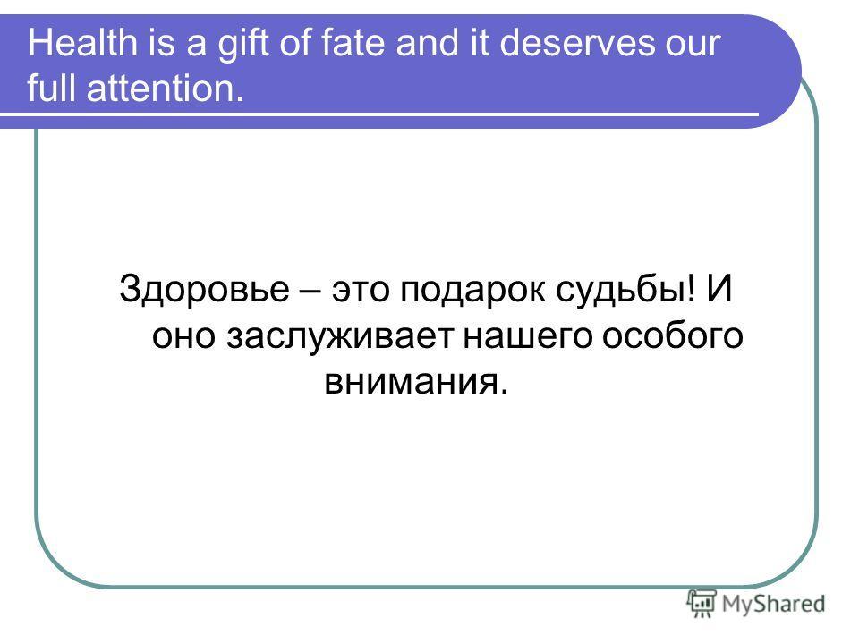Health is a gift of fate and it deserves our full attention. Здоровье – это подарок судьбы! И оно заслуживает нашего особого внимания.