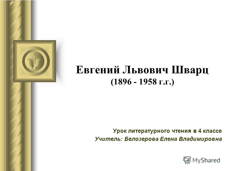 Евгений Львович Шварц (1896 - 1958 г.г.) Урок литературного чтения в 4 классе Учитель: Белозерова Елена Владимировна