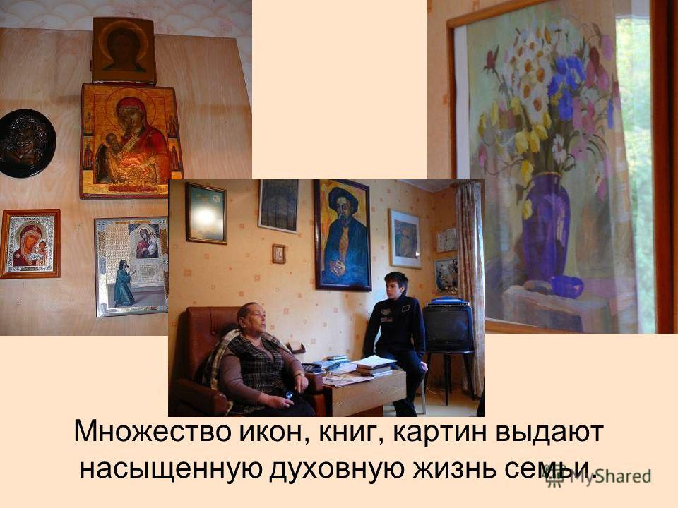 Множество икон, книг, картин выдают насыщенную духовную жизнь семьи.