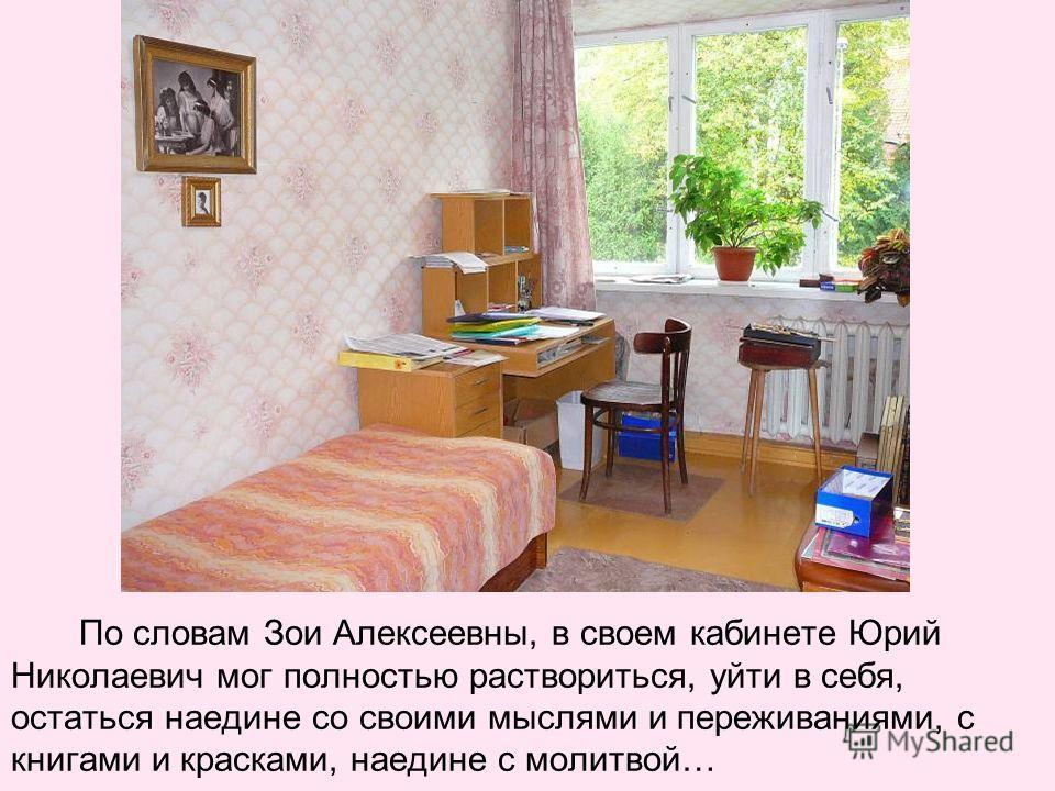 По словам Зои Алексеевны, в своем кабинете Юрий Николаевич мог полностью раствориться, уйти в себя, остаться наедине со своими мыслями и переживаниями, с книгами и красками, наедине с молитвой…